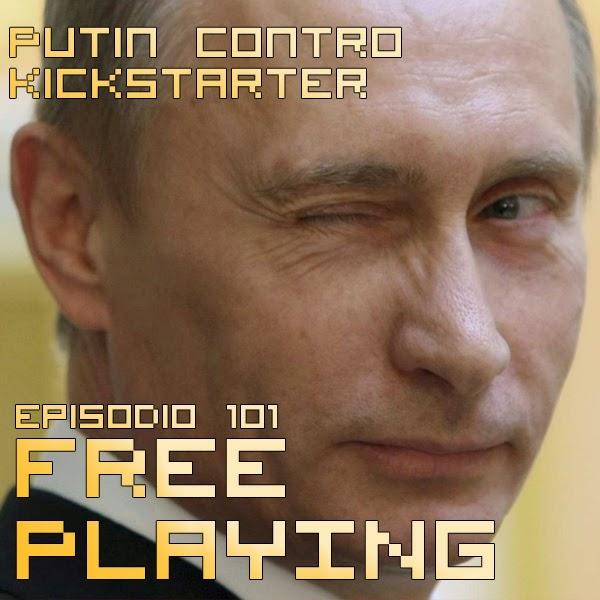 Free Playing #101: Putin contro Kickstarter